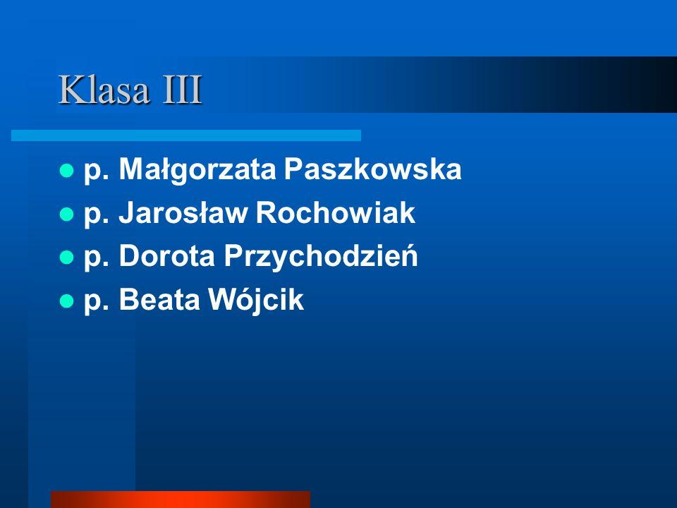 Klasa III p. Małgorzata Paszkowska p. Jarosław Rochowiak p. Dorota Przychodzień p. Beata Wójcik