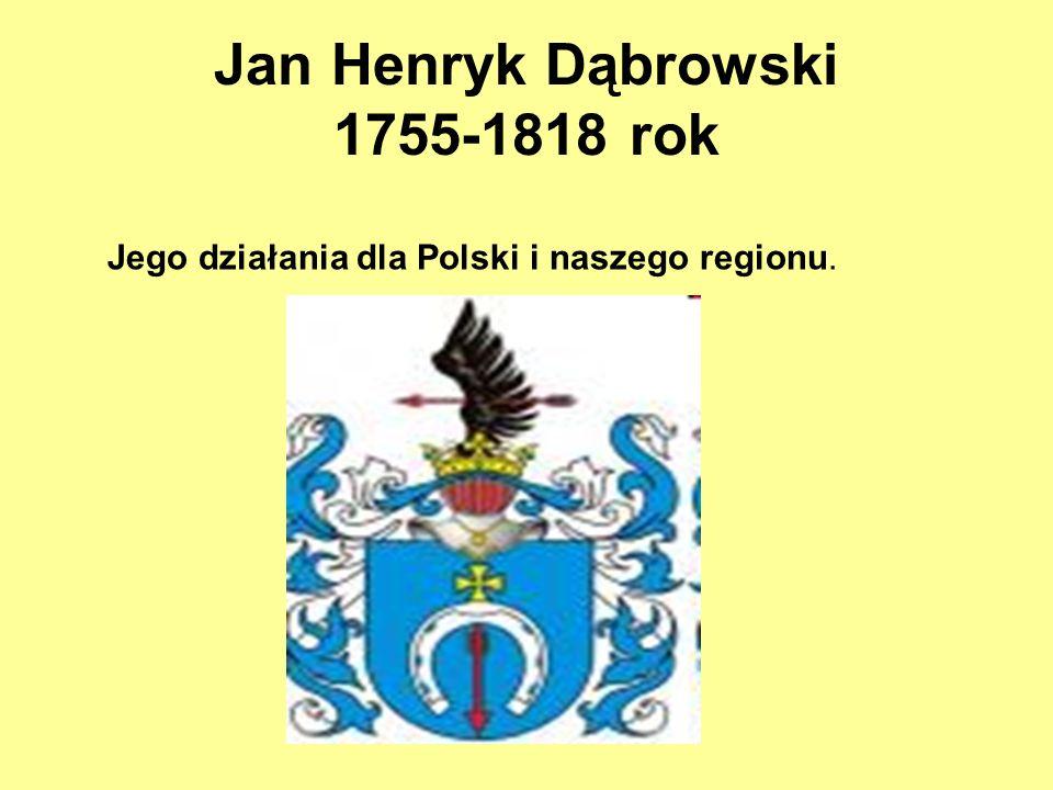 Jan Henryk Dąbrowski 1755-1818 rok Jego działania dla Polski i naszego regionu.
