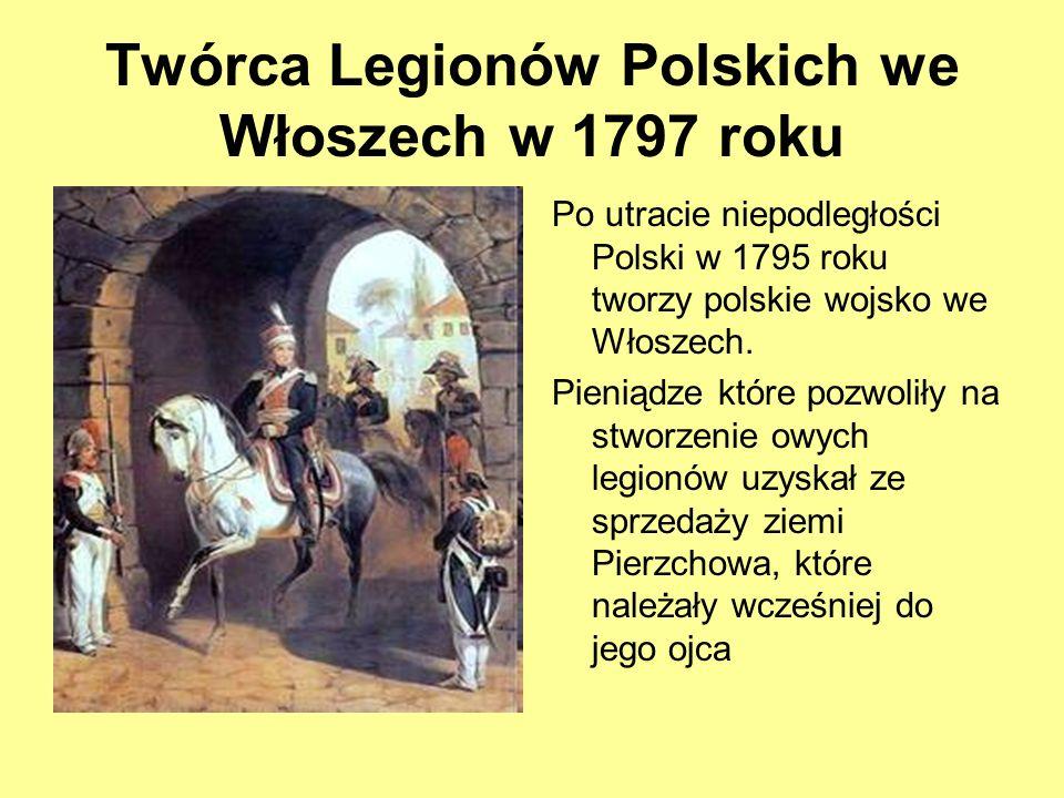 Twórca Legionów Polskich we Włoszech w 1797 roku Po utracie niepodległości Polski w 1795 roku tworzy polskie wojsko we Włoszech. Pieniądze które pozwo