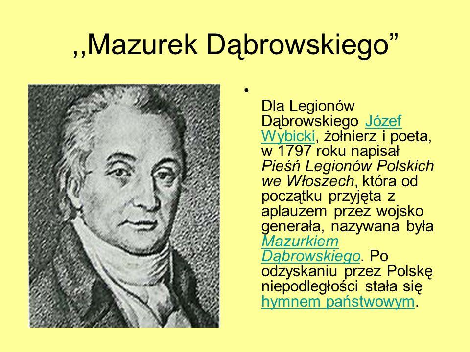 ,,Mazurek Dąbrowskiego Dla Legionów Dąbrowskiego Józef Wybicki, żołnierz i poeta, w 1797 roku napisał Pieśń Legionów Polskich we Włoszech, która od po