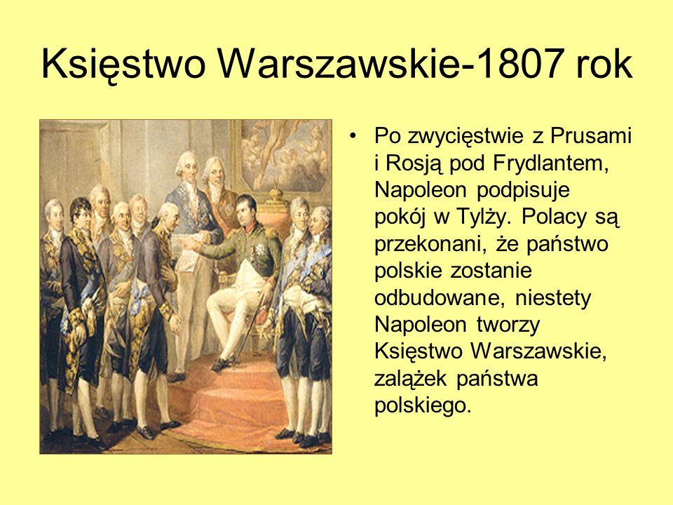 Księstwo Warszawskie-1807 rok Po zwycięstwie z Prusami i Rosją pod Frydlantem, Napoleon podpisuje pokój w Tylży. Polacy są przekonani, że państwo pols