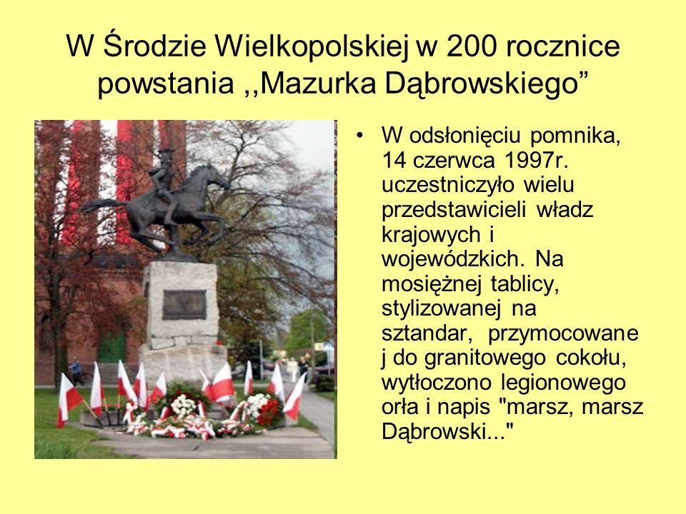 W Środzie Wielkopolskiej w 200 rocznice powstania,,Mazurka Dąbrowskiego W odsłonięciu pomnika, 14 czerwca 1997r. uczestniczyło wielu przedstawicieli w
