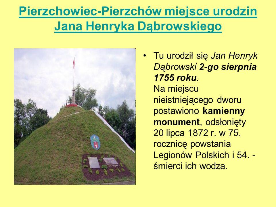Pierzchowiec-Pierzchów miejsce urodzin Jana Henryka Dąbrowskiego Tu urodził się Jan Henryk Dąbrowski 2-go sierpnia 1755 roku. Na miejscu nieistniejące