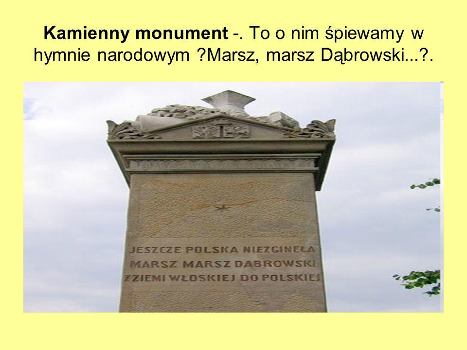 Kamienny monument -. To o nim śpiewamy w hymnie narodowym ?Marsz, marsz Dąbrowski...?.