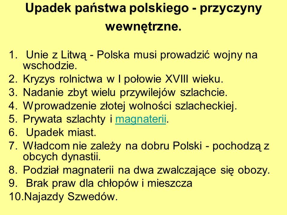 Upadek państwa polskiego - przyczyny wewnętrzne. 1. Unie z Litwą - Polska musi prowadzić wojny na wschodzie. 2.Kryzys rolnictwa w I połowie XVIII wiek