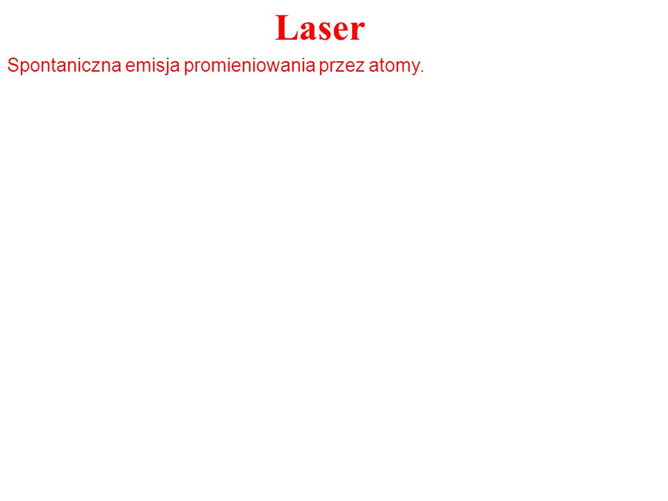 Laser Wzbudzony atom prędzej, czy później przejdzie do stanu podstawowego.