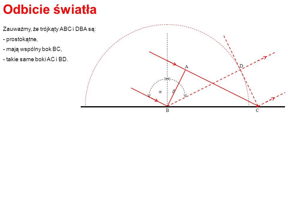 Odbicie światła A BC D Zauważmy, że trójkąty ABC i DBA są: - prostokątne, - mają wspólny bok BC, - takie same boki AC i BD.