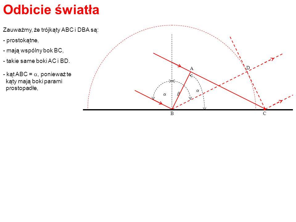 Odbicie światła A BC D Zauważmy, że trójkąty ABC i DBA są: - prostokątne, - mają wspólny bok BC, - takie same boki AC i BD. - kąt ABC =, ponieważ te k