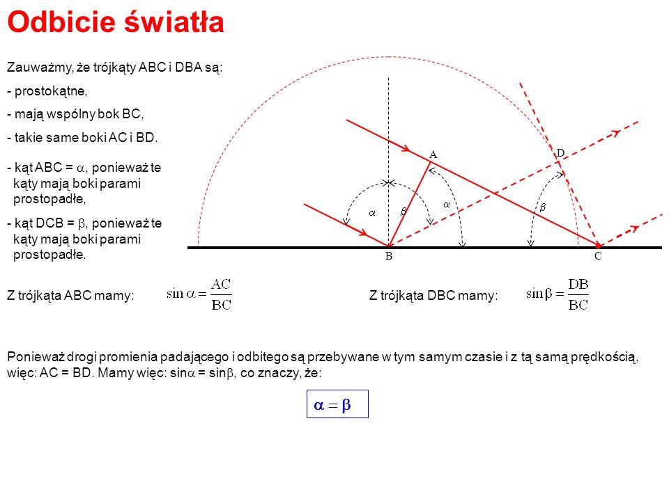 Odbicie światła Zauważmy, że trójkąty ABC i DBA są: - prostokątne, - mają wspólny bok BC, - takie same boki AC i BD. - kąt ABC =, ponieważ te kąty maj