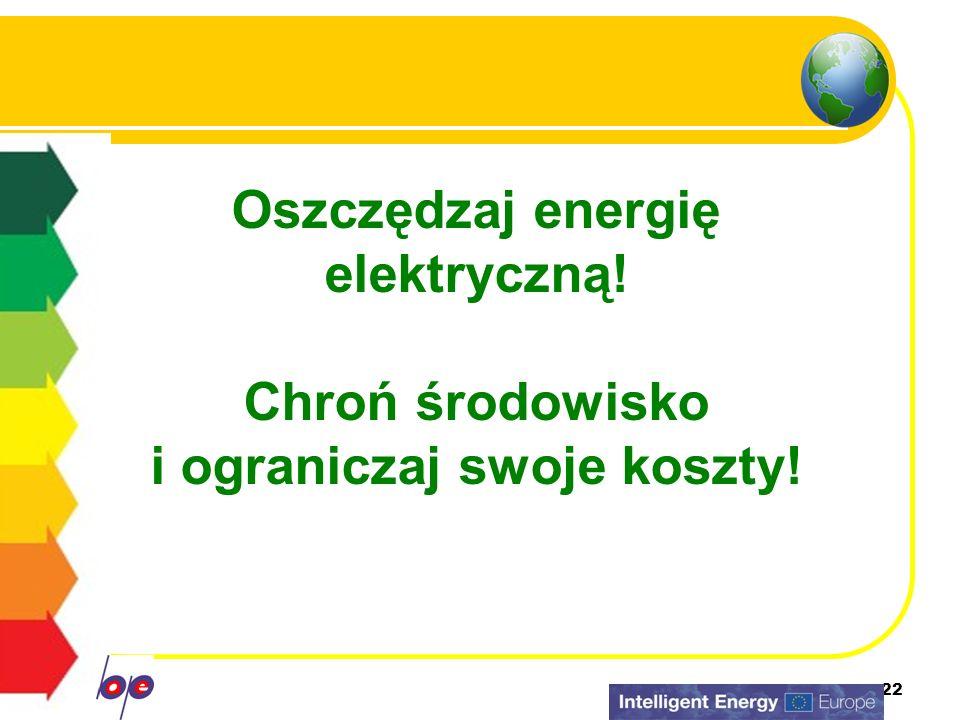 22 Oszczędzaj energię elektryczną! Chroń środowisko i ograniczaj swoje koszty!