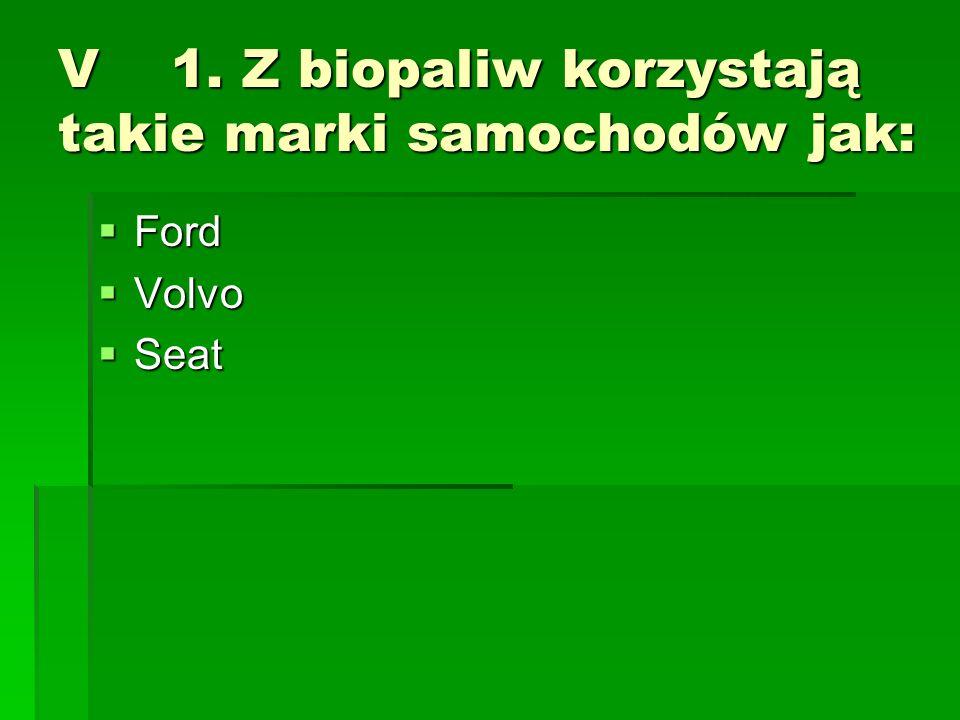 V 1. Z biopaliw korzystają takie marki samochodów jak: Ford Ford Volvo Volvo Seat Seat