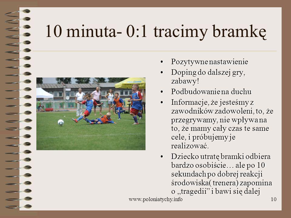 www.poloniatychy.info10 10 minuta- 0:1 tracimy bramkę Pozytywne nastawieniePozytywne nastawienie Doping do dalszej gry, zabawy!Doping do dalszej gry,