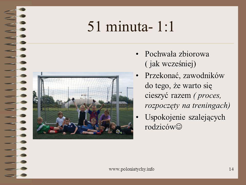 www.poloniatychy.info14 51 minuta- 1:1 Pochwała zbiorowa ( jak wcześniej)Pochwała zbiorowa ( jak wcześniej) Przekonać, zawodników do tego, że warto si