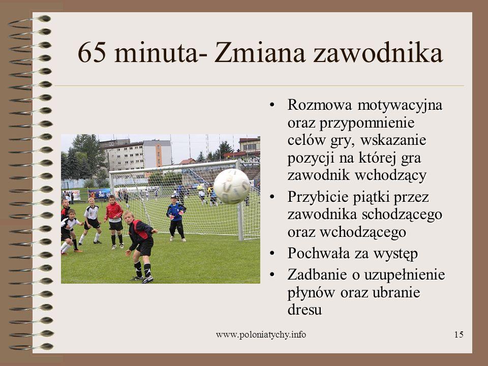 www.poloniatychy.info15 65 minuta- Zmiana zawodnika Rozmowa motywacyjna oraz przypomnienie celów gry, wskazanie pozycji na której gra zawodnik wchodzą