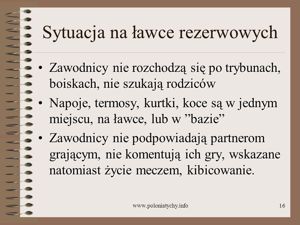 www.poloniatychy.info16 Sytuacja na ławce rezerwowych Zawodnicy nie rozchodzą się po trybunach, boiskach, nie szukają rodzicówZawodnicy nie rozchodzą