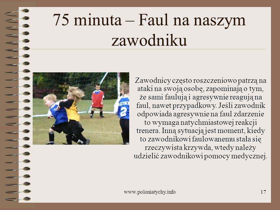www.poloniatychy.info17 75 minuta – Faul na naszym zawodniku Zawodnicy często roszczeniowo patrzą na ataki na swoją osobę, zapominają o tym, że sami f