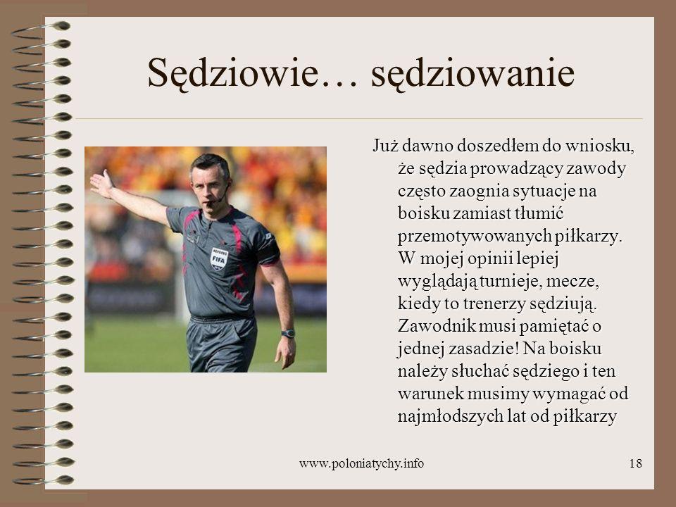 www.poloniatychy.info18 Sędziowie… sędziowanie Już dawno doszedłem do wniosku, że sędzia prowadzący zawody często zaognia sytuacje na boisku zamiast t