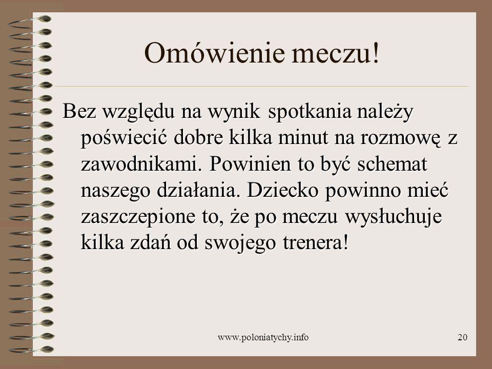 www.poloniatychy.info20 Omówienie meczu! Bez względu na wynik spotkania należy poświecić dobre kilka minut na rozmowę z zawodnikami. Powinien to być s