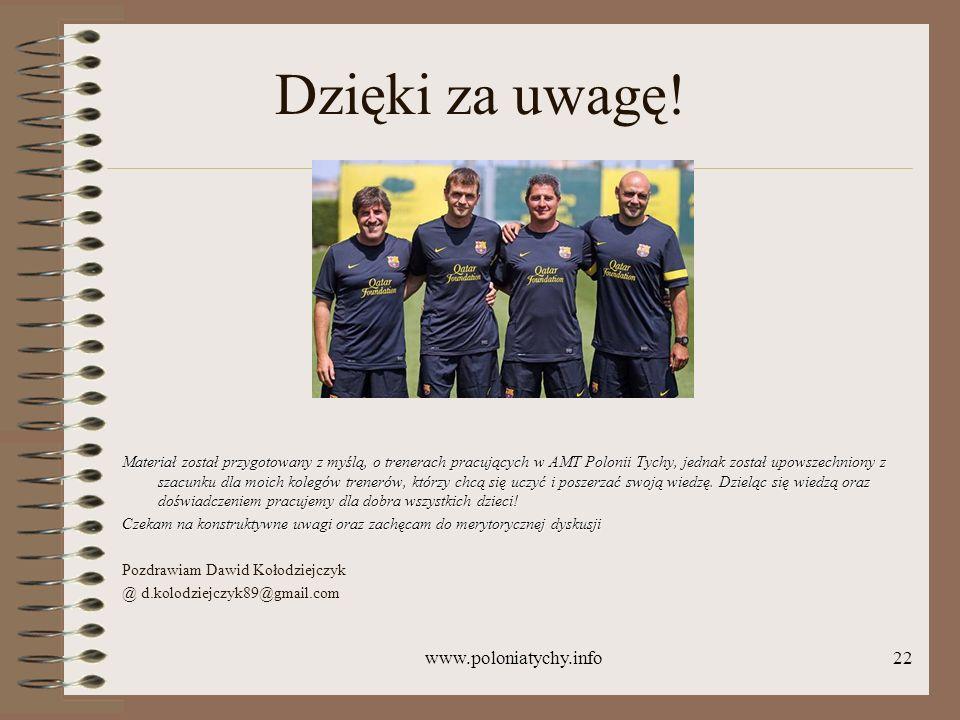 www.poloniatychy.info22 Dzięki za uwagę! Materiał został przygotowany z myślą, o trenerach pracujących w AMT Polonii Tychy, jednak został upowszechnio