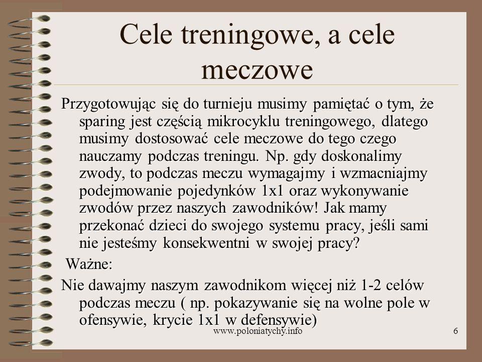 www.poloniatychy.info6 Cele treningowe, a cele meczowe Przygotowując się do turnieju musimy pamiętać o tym, że sparing jest częścią mikrocyklu trening
