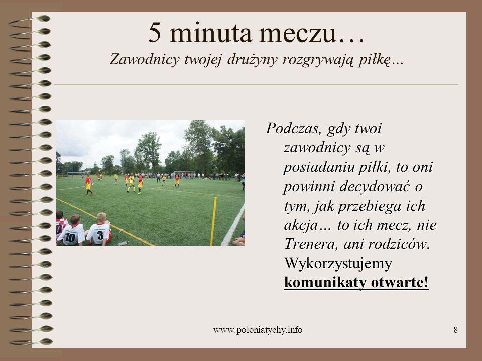 www.poloniatychy.info8 5 minuta meczu… Zawodnicy twojej drużyny rozgrywają piłkę… Podczas, gdy twoi zawodnicy są w posiadaniu piłki, to oni powinni de