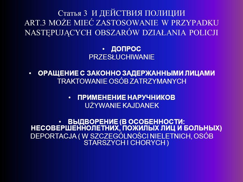 Статья 3 И ДЕЙСТВИЯ ПОЛИЦИИ ART.3 MOŻE MIEĆ ZASTOSOWANIE W PRZYPADKU NASTĘPUJĄCYCH OBSZARÓW DZIAŁANIA POLICJI ДОПРОС PRZESŁUCHIWANIE ОРАЩЕНИЕ С ЗАКОННО ЗАДЕРЖАННЫМИ ЛИЦАМИ TRAKTOWANIE OSÓB ZATRZYMANYCH ПРИМЕНЕНИЕ НАРУЧНИКОВ UŻYWANIE KAJDANEK ВЫДВОРЕНИЕ (В ОСОБЕННОСТИ: НЕСОВЕРШЕННОЛЕТНИХ, ПОЖИЛЫХ ЛИЦ И БОЛЬНЫХ) DEPORTACJA ( W SZCZEGÓLNOŚCI NIELETNICH, OSÓB STARSZYCH I CHORYCH )