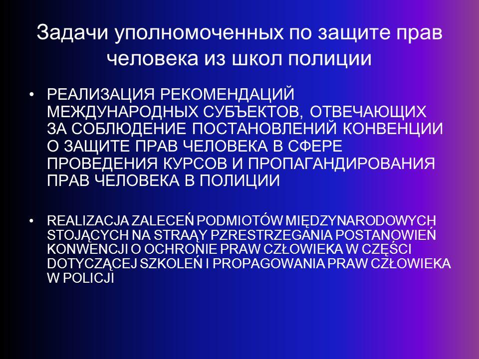Задачи уполномоченных по защите прав человека из школ полиции РЕАЛИЗАЦИЯ РЕКОМЕНДАЦИЙ МЕЖДУНАРОДНЫХ СУБЪЕКТОВ, ОТВЕЧАЮЩИХ ЗА СОБЛЮДЕНИЕ ПОСТАНОВЛЕНИЙ КОНВЕНЦИИ О ЗАЩИТЕ ПРАВ ЧЕЛОВЕКА В СФЕРЕ ПРОВЕДЕНИЯ КУРСОВ И ПРОПАГАНДИРОВАНИЯ ПРАВ ЧЕЛОВЕКА В ПОЛИЦИИ REALIZACJA ZALECEŃ PODMIOTÓW MIĘDZYNARODOWYCH STOJĄCYCH NA STRAĄY PZRESTRZEGANIA POSTANOWIEŃ KONWENCJI O OCHRONIE PRAW CZŁOWIEKA W CZĘŚCI DOTYCZĄCEJ SZKOLEŃ I PROPAGOWANIA PRAW CZŁOWIEKA W POLICJI