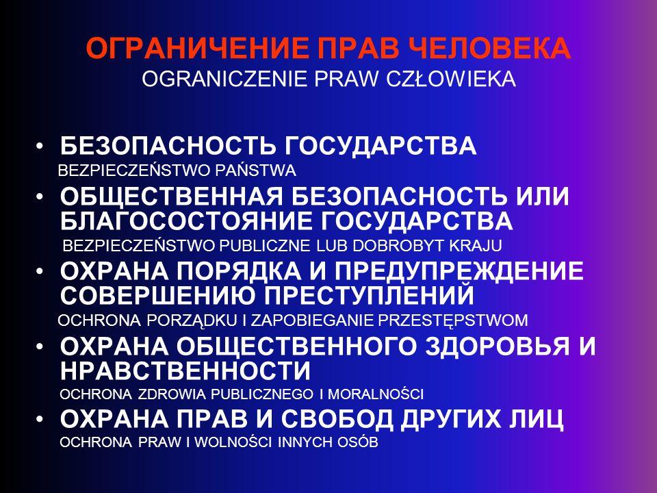 СРЕДИ ПРАВ, ИЗЛОЖЕННЫХ В ЕВРОПЕЙСКОЙ КОНВЕНЦИИ О ЗАЩИТЕ ПРАВ И ОСНОВНЫХ СВОБОД, ЗАПРЕЩАЕТСЯ ОГРАНИЧИВАТЬ ТОЛЬКО: SPOŚRÓD PRAW UJĘTYCH W EUROPEJSKIEJ KONWENCJI PRAW CZŁOWIEKA NIE MOGĄ BYĆ OGRANICZONE JEDYNIE : ПРАВО НА ЖИЗНЬ Лишение жизни не рассматривается как нарушение настоящей статьи, когда оно является результатом абсолютно необходимого применения силы – Статья 2 PRAWO DO ŻYCIA /PRZYPADKI UŻYCIA SIŁY ABSOLUTNIE KONIECZNEJ POZA RAMAMI ZAKAZU – ART.2 ЗАПРЕЩЕНИЕ ПЫТОК Никто не должен подвергаться ни пыткам, ни бесчеловечному или унижающему достоинство обращению или наказанию – Статья 3 WOLNOŚĆ OD TORTUR – ART.3 ЗАПРЕЩЕНИЕ РАБСТВА И ПРИНУДИТЕЛЬНОГО ТРУДА Статья 4.1 Никто не должен содержаться в рабстве или подневольном состоянии.