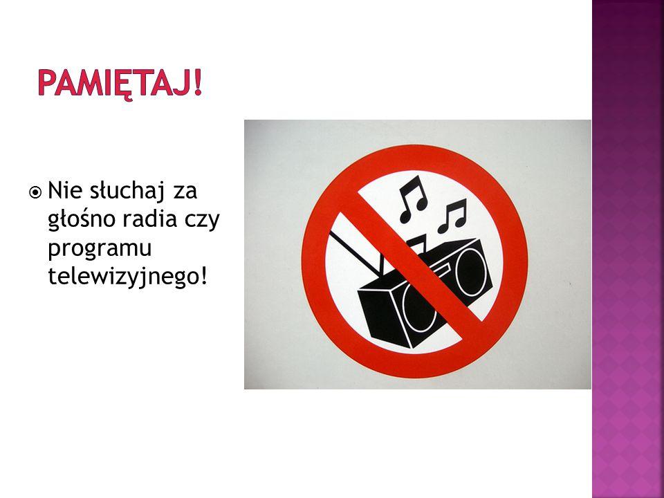 Nie słuchaj za głośno radia czy programu telewizyjnego!