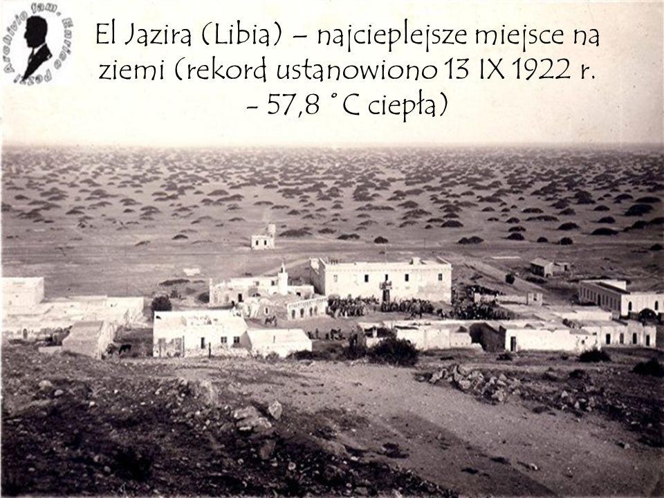El Jazira (Libia) – najcieplejsze miejsce na ziemi (rekord ustanowiono 13 IX 1922 r.
