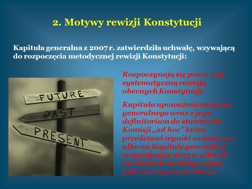 2. Motywy rewizji Konstytucji Kapituła generalna z 2007 r. zatwierdziła uchwałę, wzywającą do rozpoczęcia metodycznej rewizji Konstytucji: Rozpoczynaj