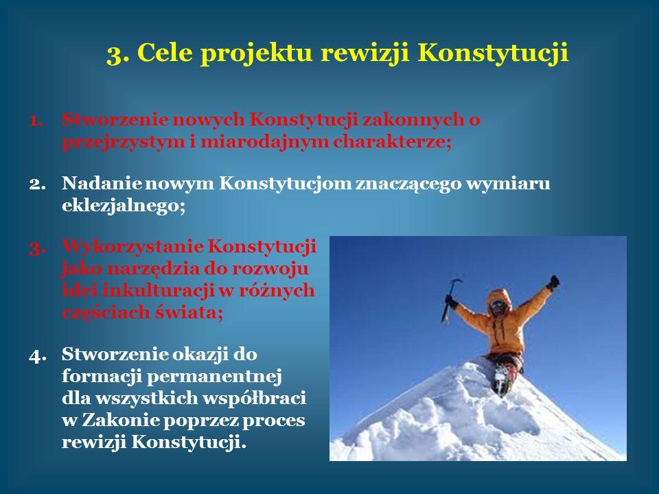 3. Cele projektu rewizji Konstytucji 1.Stworzenie nowych Konstytucji zakonnych o przejrzystym i miarodajnym charakterze; 2.Nadanie nowym Konstytucjom