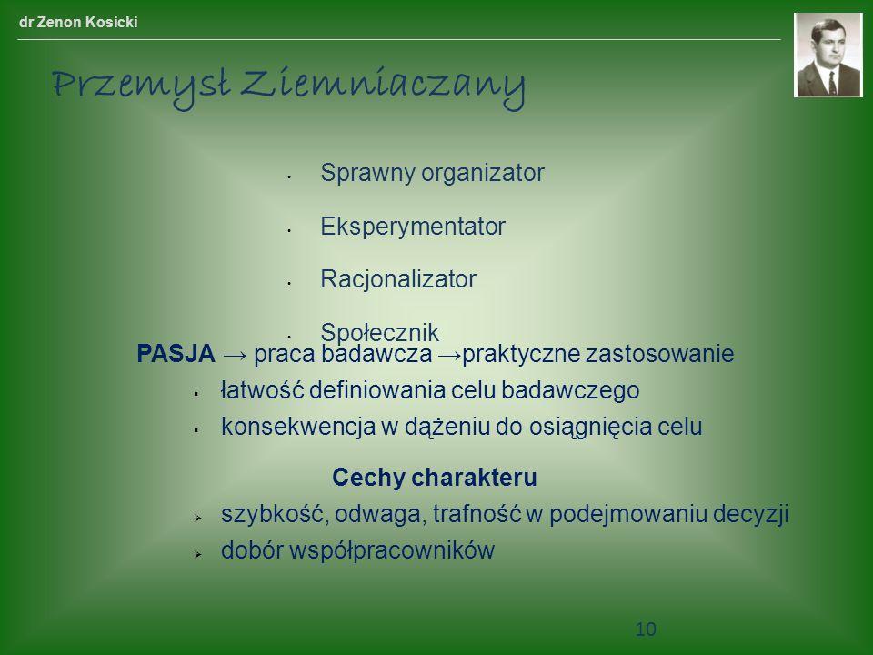 Sprawny organizator Eksperymentator Racjonalizator Społecznik dr Zenon Kosicki Przemysł Ziemniaczany PASJA praca badawcza praktyczne zastosowanie łatwość definiowania celu badawczego konsekwencja w dążeniu do osiągnięcia celu Cechy charakteru szybkość, odwaga, trafność w podejmowaniu decyzji dobór współpracowników 10