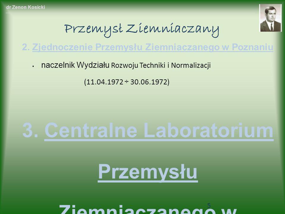 dr Zenon Kosicki Przemysł Ziemniaczany 3. Centralne Laboratorium Przemysłu Ziemniaczanego w Poznan iu główny inżynier (01.07.1972 ÷ 30.11.1975) kierow