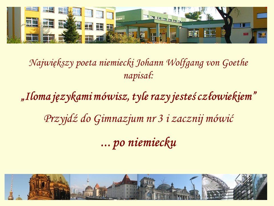 Największy poeta niemiecki Johann Wolfgang von Goethe napisał: Iloma językami mówisz, tyle razy jesteś człowiekiem Przyjdź do Gimnazjum nr 3 i zacznij