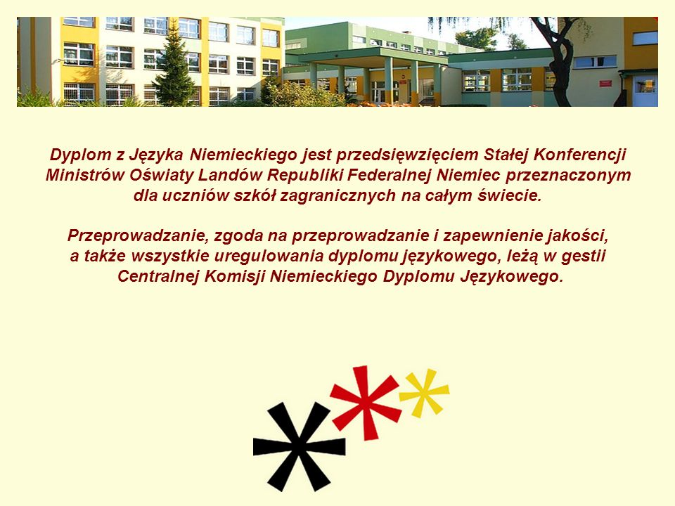 Egzamin DSD jest egzaminem państwowym jest bezpłatny (finansowany przez Republikę Federalną Niemiec) jest dla całej klasy lub grupy (do tego egzaminu nie mogą przystąpić uczniowie, którzy przygotowują się indywidualnie) przeprowadzany jest tylko w licencjonowanych szkołach partnerskich Republiki Federalnej Niemiec i przystąpić do niego mogą jedynie uczniowie tych szkół przeprowadzany jest raz w roku na całym świecie.