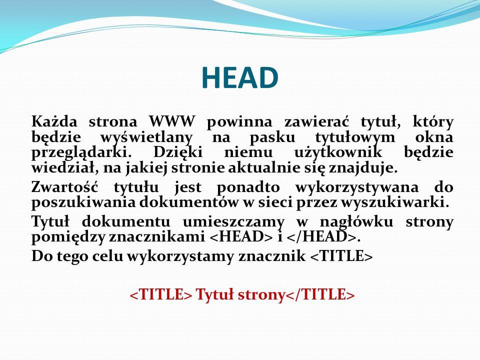 HEAD Każda strona WWW powinna zawierać tytuł, który będzie wyświetlany na pasku tytułowym okna przeglądarki. Dzięki niemu użytkownik będzie wiedział,