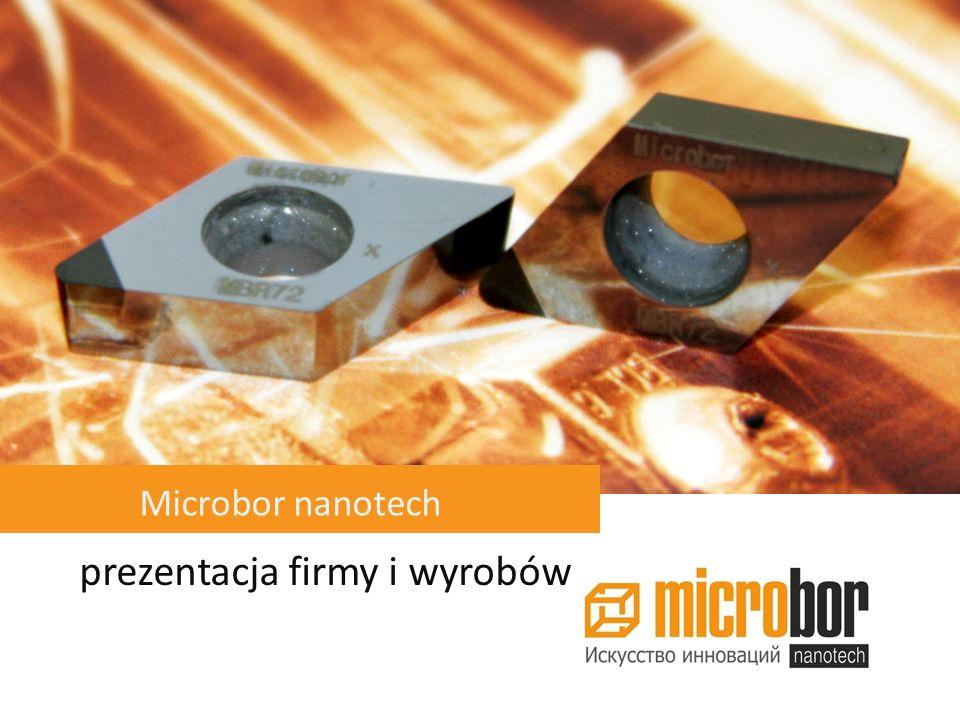 Główne etapy rozwoju firmy Microbor Uruchomienie produkcji seryjnej nano CBN i ekspansja na rynki światowe 2010 Rozwój technologii nano borazonu 2008 Rejestracja firmy Microbor 1997 Początek sprzedaży narzędzi skrawających z borazonu na rynkach Rosji i krajów sąsiedzi 2005 Opatentowanie technologii wytwarzania nano borazonu 1995 Nowy inwestor strategiczny koncern Rosnano inwestuje w rozwój Microbor nanotech 2009