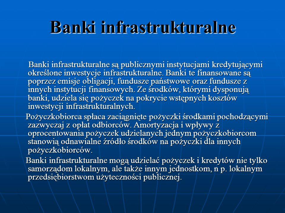 Banki infrastrukturalne Banki infrastrukturalne są publicznymi instytucjami kredytującymi określone inwestycje infrastrukturalne. Banki te finansowane