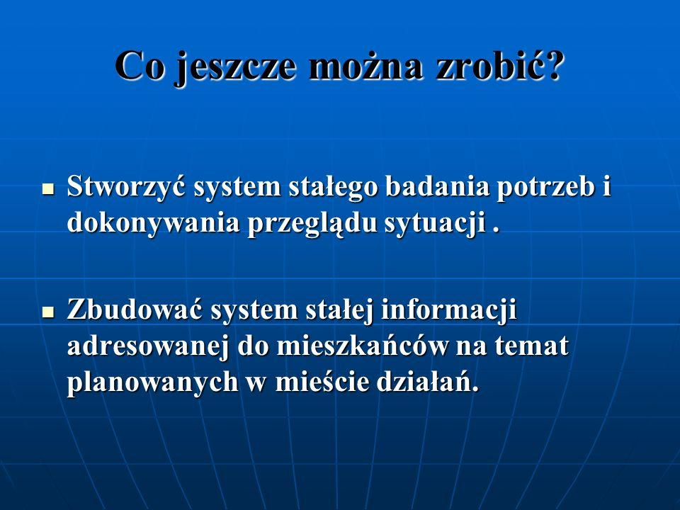 Co jeszcze można zrobić? Stworzyć system stałego badania potrzeb i dokonywania przeglądu sytuacji. Stworzyć system stałego badania potrzeb i dokonywan