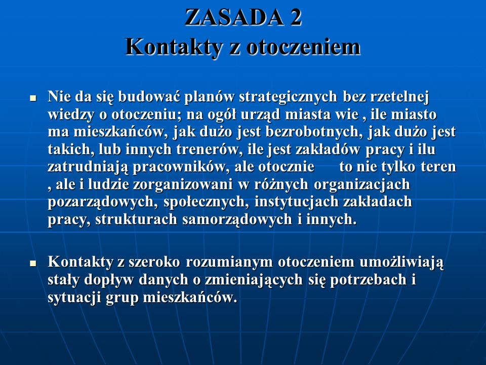 ZASADA 3 Współpraca z… Aby umożliwić stały i regularny dopływ informacji, kontakty władzy samorządowej z otoczeniem powinny zostać zinstytucjonalizowane i zamienione w regularną współpracę w różnych dziedzinach.