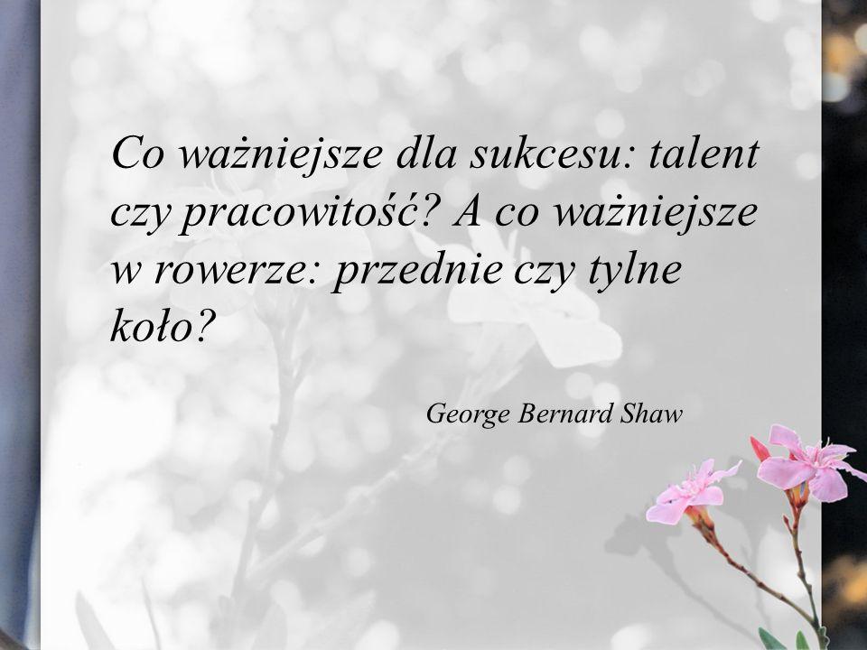Co ważniejsze dla sukcesu: talent czy pracowitość? A co ważniejsze w rowerze: przednie czy tylne koło? George Bernard Shaw
