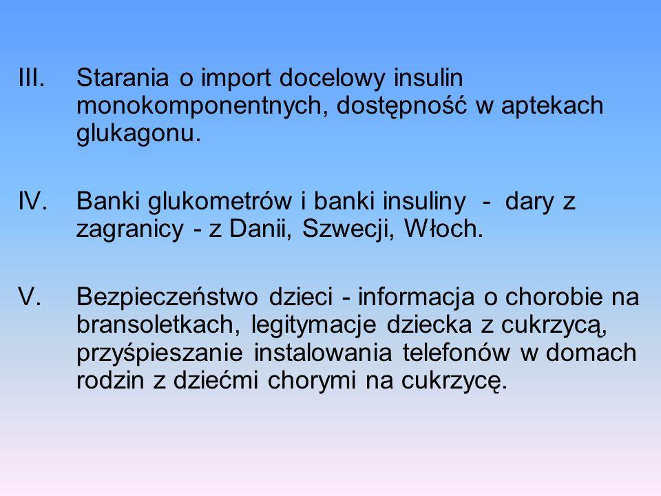 III.Starania o import docelowy insulin monokomponentnych, dostępność w aptekach glukagonu. IV.Banki glukometrów i banki insuliny - dary z zagranicy -