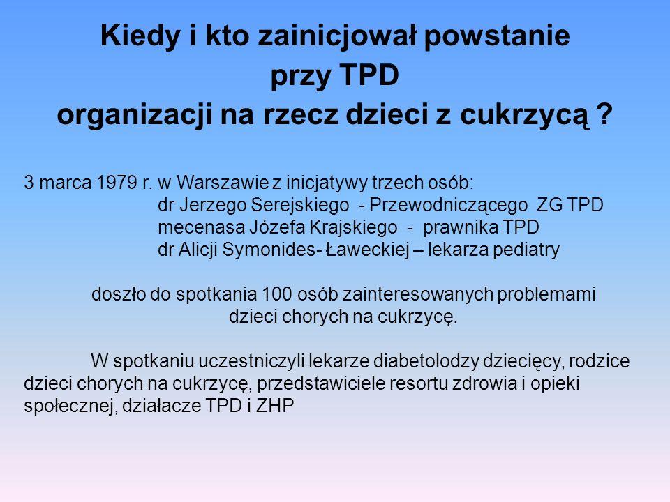 Kiedy i kto zainicjował powstanie przy TPD organizacji na rzecz dzieci z cukrzycą ? 3 marca 1979 r. w Warszawie z inicjatywy trzech osób: dr Jerzego S