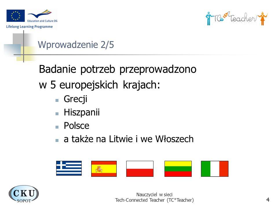 Nauczyciel w sieci Tech-Connected Teacher (TC*Teacher) 4 Wprowadzenie 2/5 Badanie potrzeb przeprowadzono w 5 europejskich krajach: Grecji Hiszpanii Po