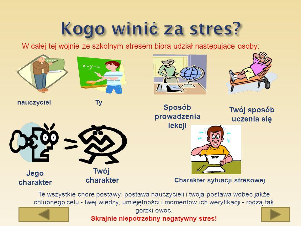 W całej tej wojnie ze szkolnym stresem biorą udział następujące osoby: nauczycielTy Jego charakter Twój charakter Sposób prowadzenia lekcji Twój sposó