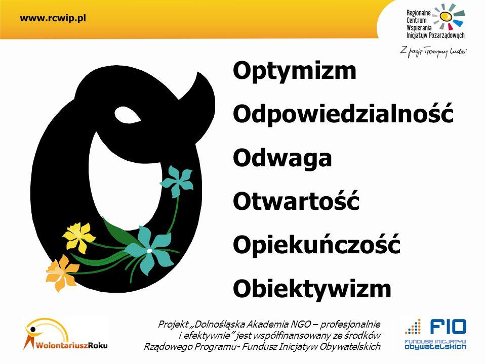 Projekt Dolnośląska Akademia NGO – profesjonalnie i efektywnie jest współfinansowany ze środków Rządowego Programu- Fundusz Inicjatyw Obywatelskich Optymizm Odpowiedzialność Odwaga Otwartość Opiekuńczość Obiektywizm
