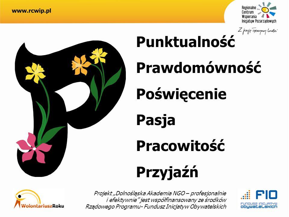 Projekt Dolnośląska Akademia NGO – profesjonalnie i efektywnie jest współfinansowany ze środków Rządowego Programu- Fundusz Inicjatyw Obywatelskich Punktualność Prawdomówność Poświęcenie Pasja Pracowitość Przyjaźń