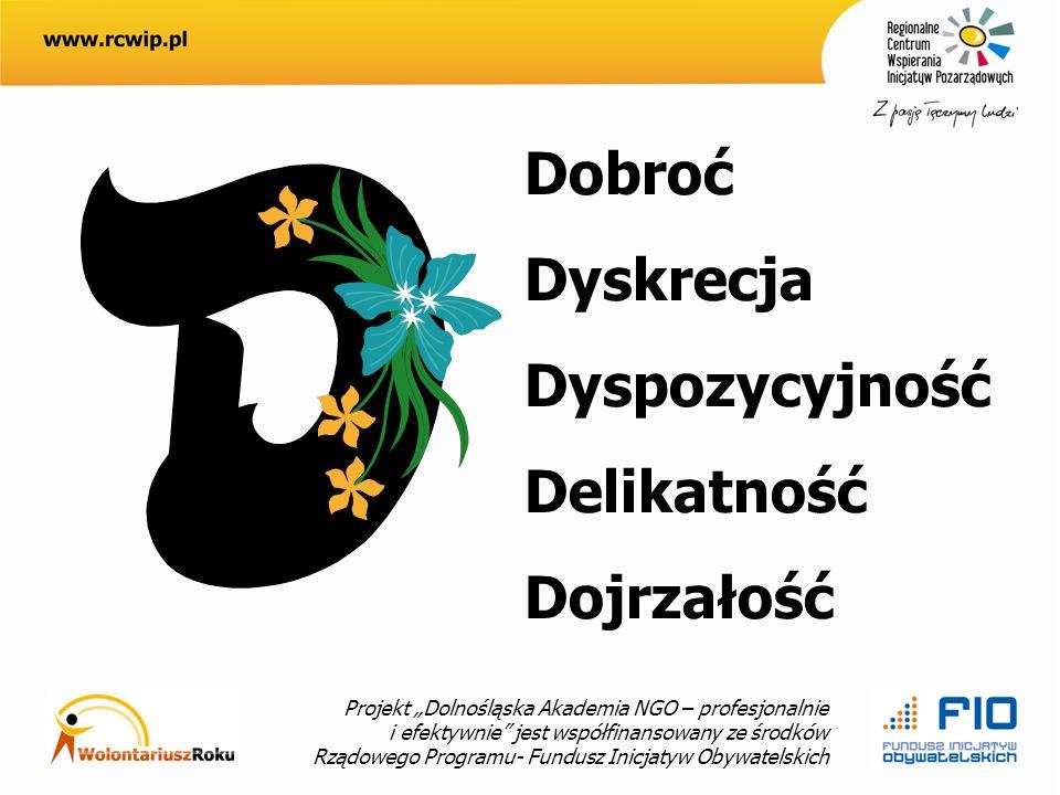 Projekt Dolnośląska Akademia NGO – profesjonalnie i efektywnie jest współfinansowany ze środków Rządowego Programu- Fundusz Inicjatyw Obywatelskich Dobroć Dyskrecja Dyspozycyjność Delikatność Dojrzałość