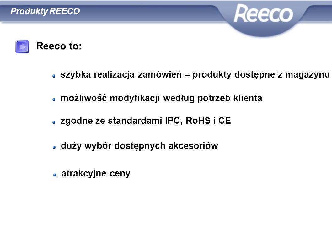 Reeco to: szybka realizacja zamówień – produkty dostępne z magazynu możliwość modyfikacji według potrzeb klienta zgodne ze standardami IPC, RoHS i CE